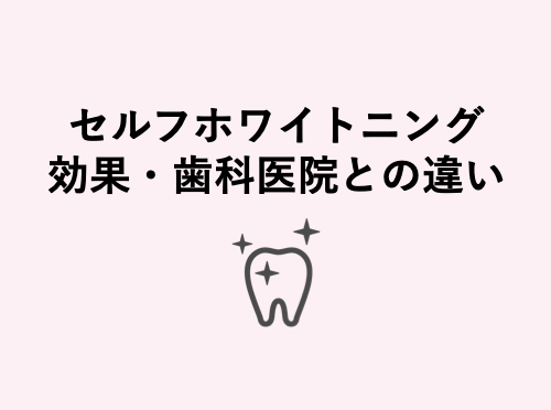 セルフホワイトニングの効果、歯科医院・歯医者との違いまとめ